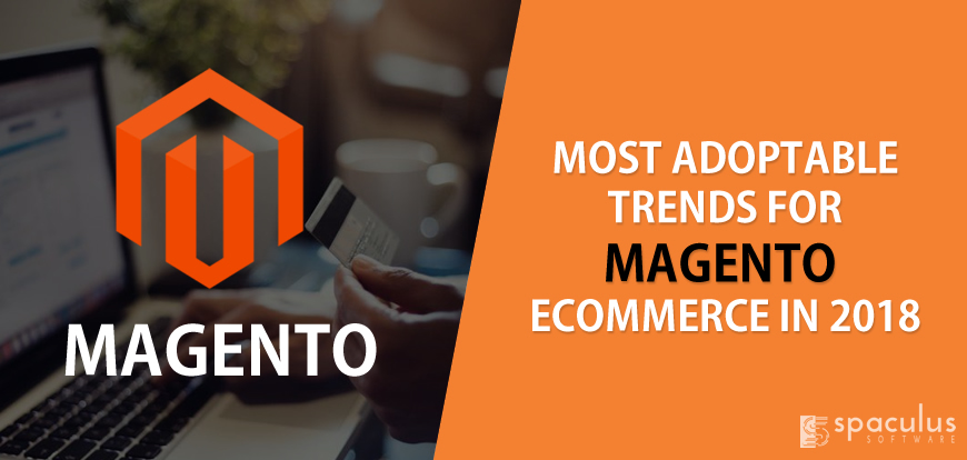Most Adoptable Trends For Magento Ecommerce in 2018